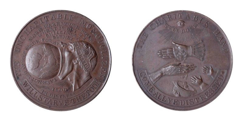 Token, The Uncharitable Monopolizer, designed by John Hancock, Middlesex, England, 1800. Copper alloy, inscribed (obverse): 'THE UNCHARITABLE MONOPOLIZER WILL STARVE THE POOR / TAKE NOT WHAT IS MADE FOR ALL / MORE WAREHOUSE ROOM / WHEAT IS BUT 22 SHILLINGS A BUSHEL / 1800 / IN DISTRESS' with a profile head (of William Pitt) labelled 'POSSESSION' trying to swallow the world; and (reverse): 'THE CHARITABLE HAND / COME ALL YE DISTRESSED' with eye of God and divine rays with 'WELL DONE' shining down on a hand dropping coins into the outstretched hands of the elderly and children, 3.7 cm (diam). Anonymous donor (CM.526-1989).